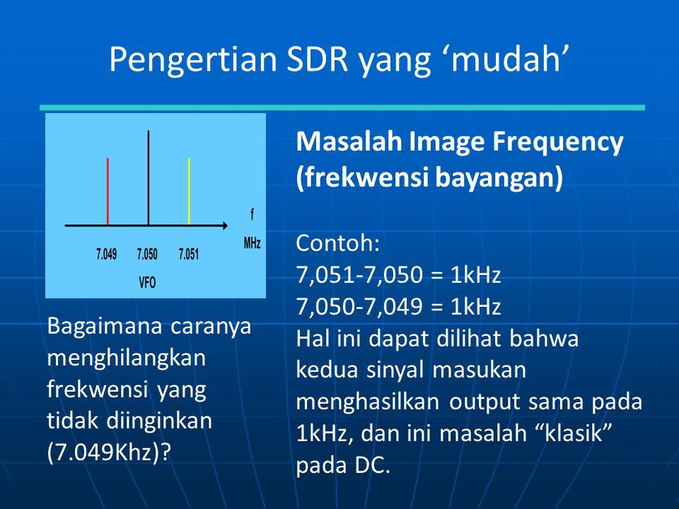 Pengertian SDR yang 'mudah' Masalah Image Frequency (frekwensi bayangan) Contoh: 7,051-7,050 = 1kHz 7,050-7,049 = 1kHz Hal ini dapat dilihat bahwa ked