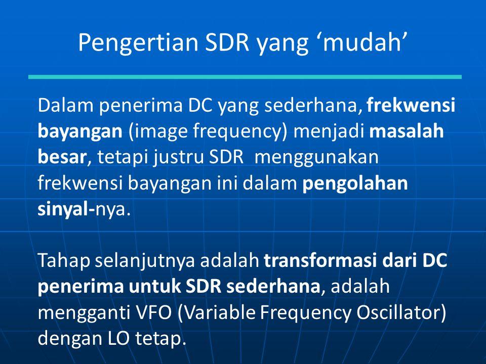 Pengertian SDR yang 'mudah' Dalam penerima DC yang sederhana, frekwensi bayangan (image frequency) menjadi masalah besar, tetapi justru SDR menggunaka