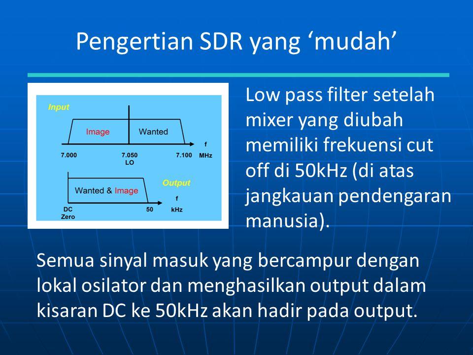 Pengertian SDR yang 'mudah' Semua sinyal masuk yang bercampur dengan lokal osilator dan menghasilkan output dalam kisaran DC ke 50kHz akan hadir pada