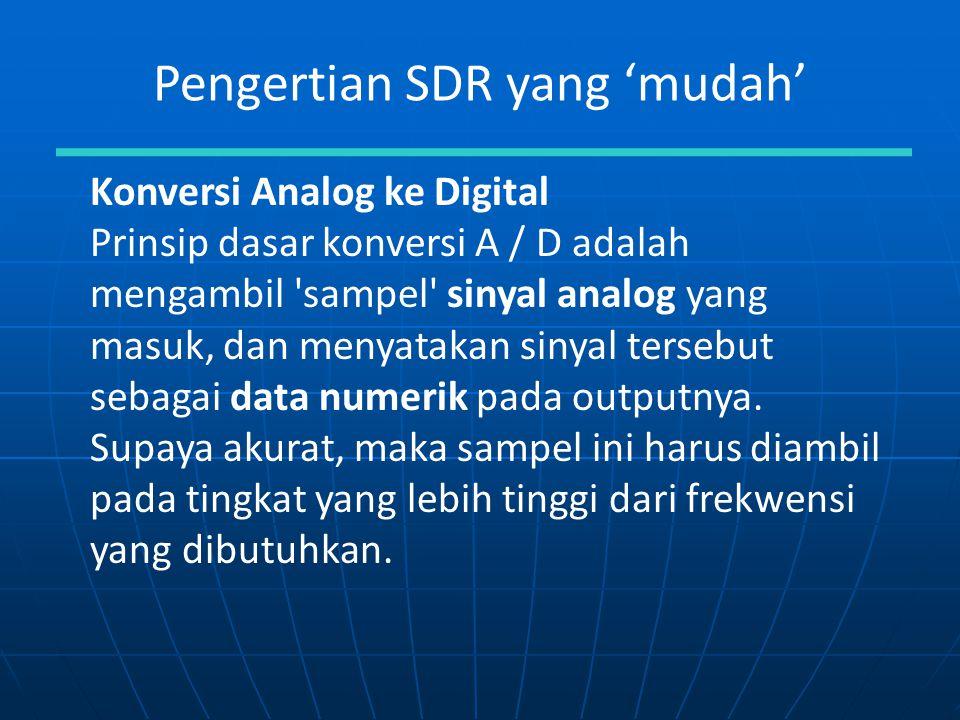 Pengertian SDR yang 'mudah' Konversi Analog ke Digital Prinsip dasar konversi A / D adalah mengambil 'sampel' sinyal analog yang masuk, dan menyatakan