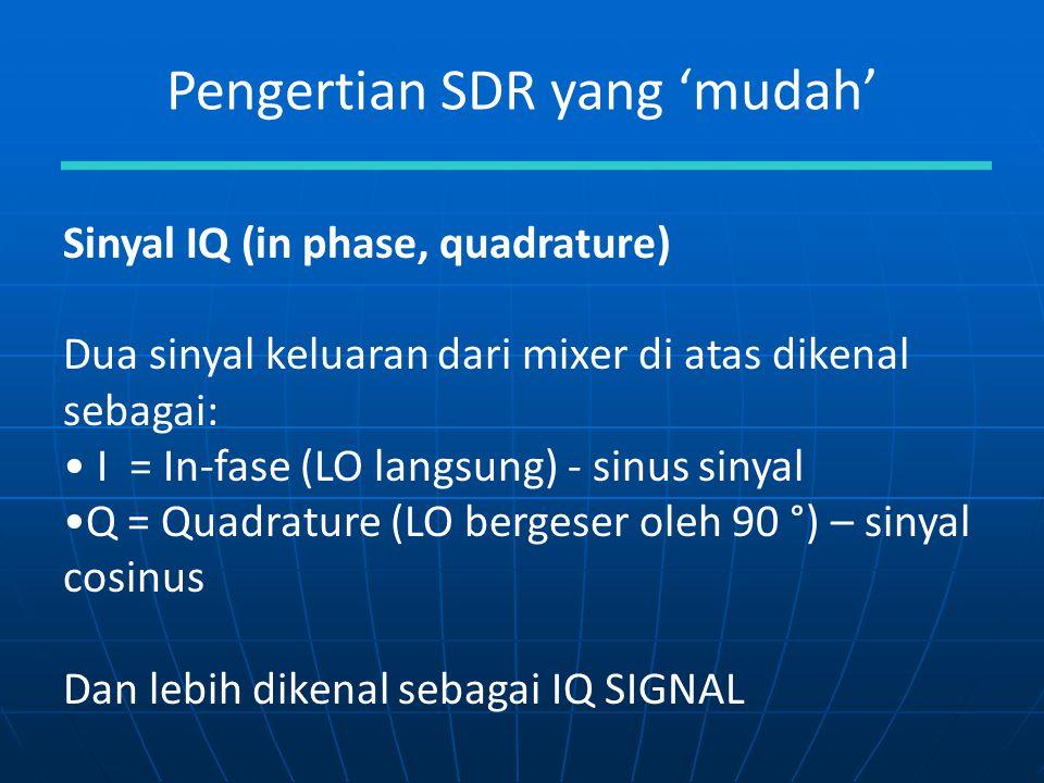 Pengertian SDR yang 'mudah' Sinyal IQ (in phase, quadrature) Dua sinyal keluaran dari mixer di atas dikenal sebagai: I = In-fase (LO langsung) - sinus