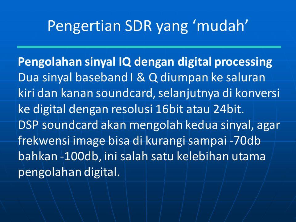 Pengertian SDR yang 'mudah' Pengolahan sinyal IQ dengan digital processing Dua sinyal baseband I & Q diumpan ke saluran kiri dan kanan soundcard, sela