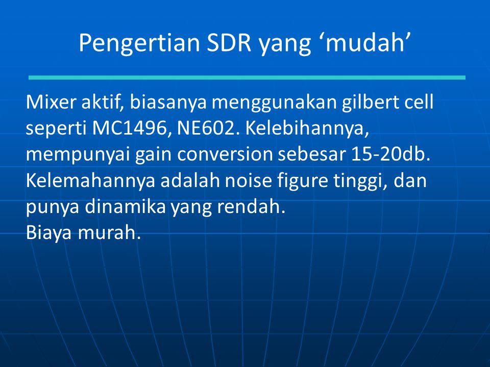 Pengertian SDR yang 'mudah' Mixer aktif, biasanya menggunakan gilbert cell seperti MC1496, NE602. Kelebihannya, mempunyai gain conversion sebesar 15-2