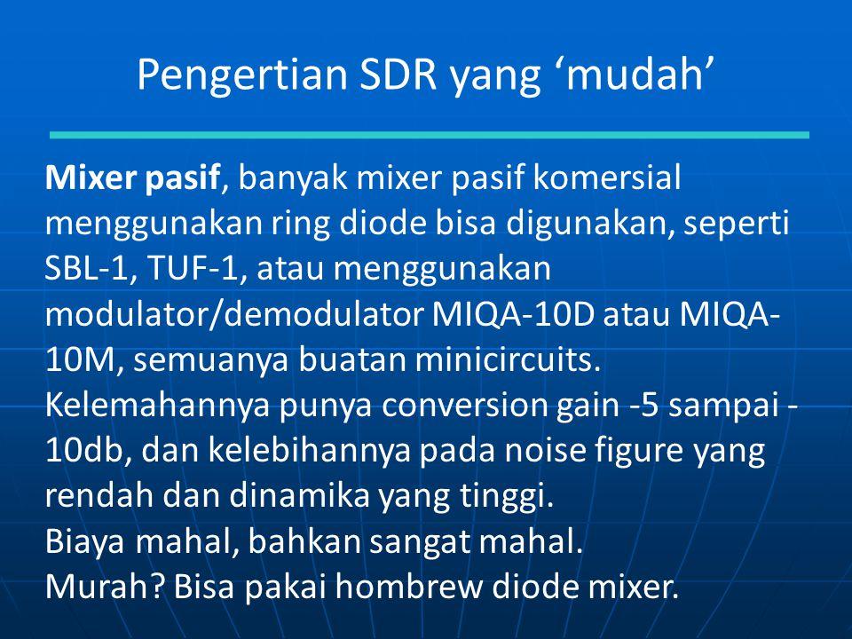 Pengertian SDR yang 'mudah' Mixer pasif, banyak mixer pasif komersial menggunakan ring diode bisa digunakan, seperti SBL-1, TUF-1, atau menggunakan mo