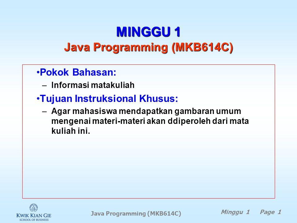 Java Programming (MKB614C) Minggu 1 Page 1 MINGGU 1 Java Programming (MKB614C) Pokok Bahasan: –Informasi matakuliah Tujuan Instruksional Khusus: –Agar mahasiswa mendapatkan gambaran umum mengenai materi-materi akan ddiperoleh dari mata kuliah ini.