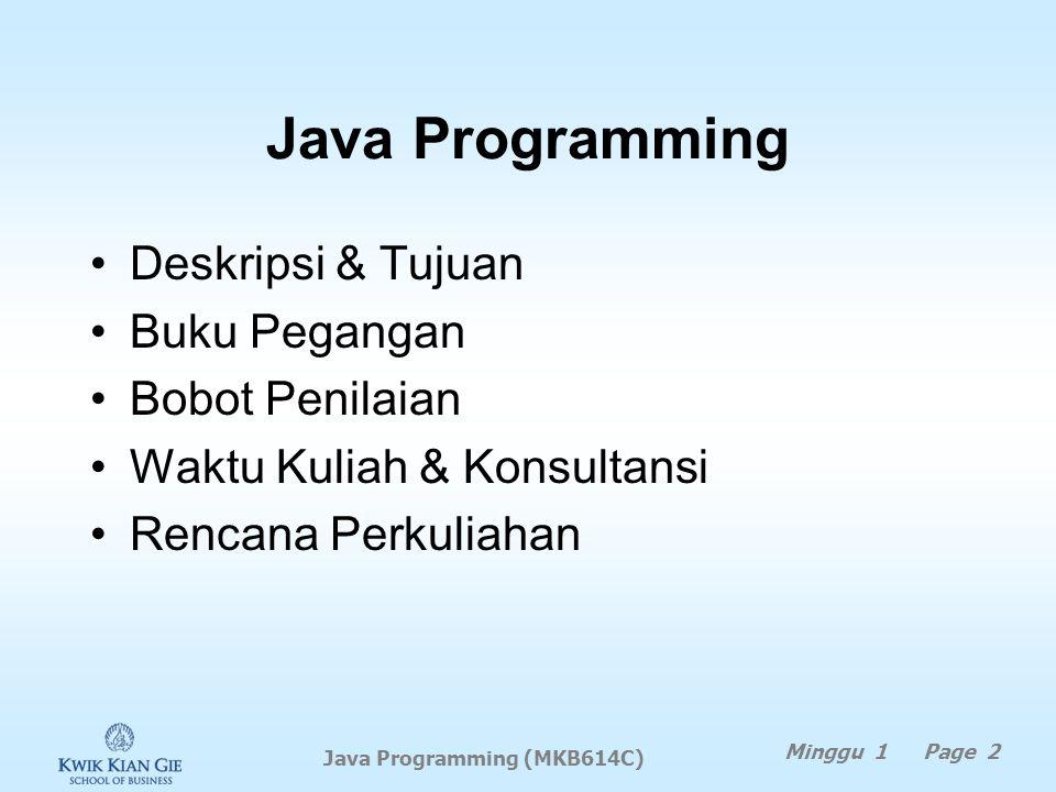 Java Programming (MKB614C) Minggu 1 Page 1 MINGGU 1 Java Programming (MKB614C) Pokok Bahasan: –Informasi matakuliah Tujuan Instruksional Khusus: –Agar
