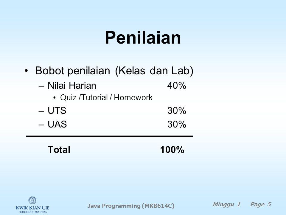 Penilaian Bobot penilaian (Kelas dan Lab) –Nilai Harian 40% Quiz /Tutorial / Homework –UTS 30% –UAS 30% Total 100% Minggu 1 Page 5 Java Programming (MKB614C)