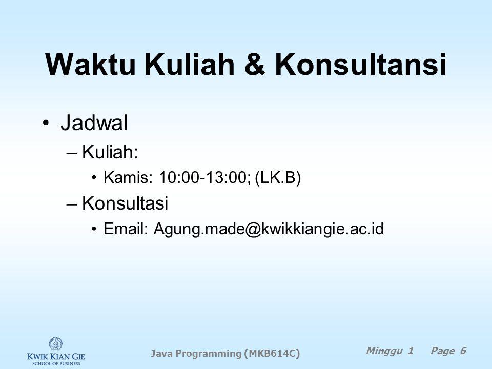 Waktu Kuliah & Konsultansi Jadwal –Kuliah: Kamis: 10:00-13:00; (LK.B) –Konsultasi Email: Agung.made@kwikkiangie.ac.id Minggu 1 Page 6 Java Programming (MKB614C)