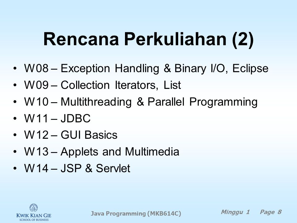 Rencana Perkuliahan (2) W08 – Exception Handling & Binary I/O, Eclipse W09 – Collection Iterators, List W10 – Multithreading & Parallel Programming W11 – JDBC W12 – GUI Basics W13 – Applets and Multimedia W14 – JSP & Servlet Minggu 1 Page 8 Java Programming (MKB614C)