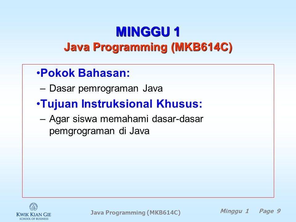 Minggu 1 Page 9 MINGGU 1 Java Programming (MKB614C) Pokok Bahasan: –Dasar pemrograman Java Tujuan Instruksional Khusus: –Agar siswa memahami dasar-dasar pemgrograman di Java Java Programming (MKB614C)