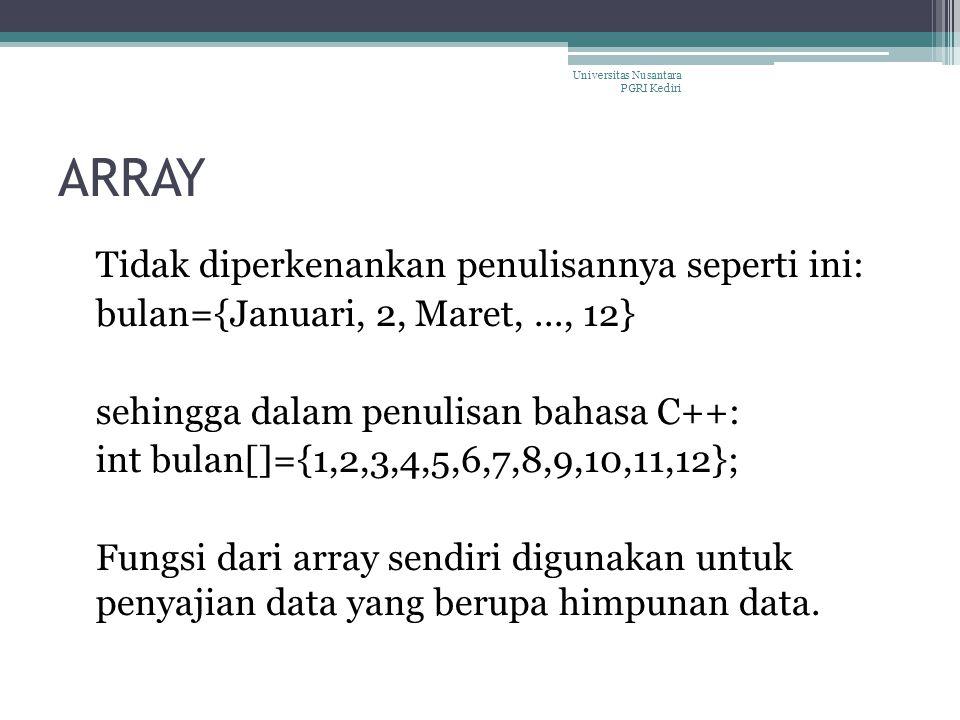 ARRAY Tidak diperkenankan penulisannya seperti ini: bulan={Januari, 2, Maret,..., 12} sehingga dalam penulisan bahasa C++: int bulan[]={1,2,3,4,5,6,7,