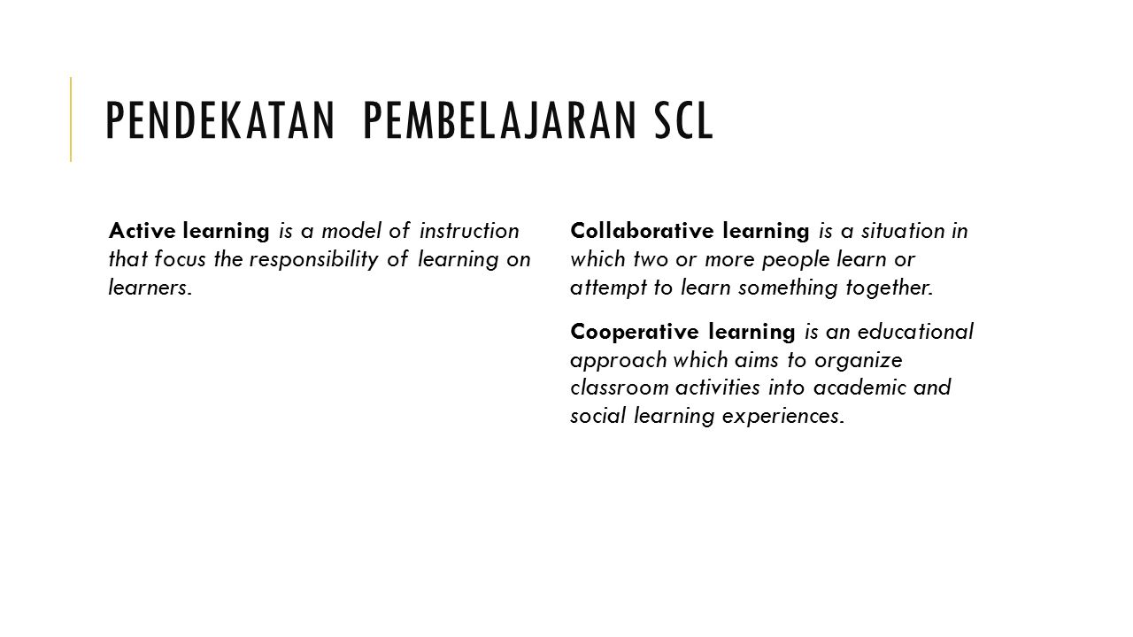 PENDEKATAN PEMBELAJARAN SCL Active learning is a model of instruction that focus the responsibility of learning on learners. Collaborative learning is