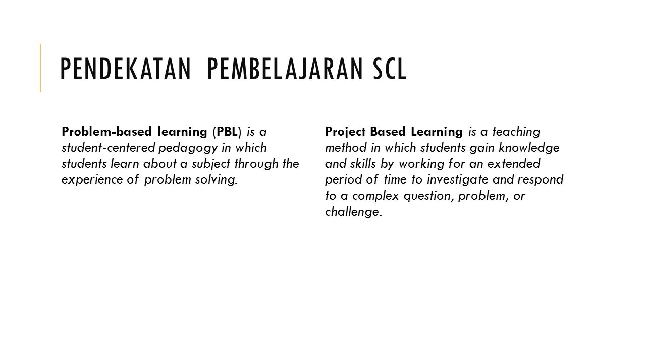 PENDEKATAN PEMBELAJARAN SCL Problem-based learning (PBL) is a student-centered pedagogy in which students learn about a subject through the experience