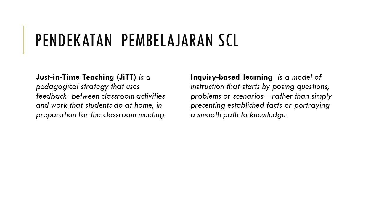 PENDEKATAN PEMBELAJARAN SCL Just-in-Time Teaching (JiTT) is a pedagogical strategy that uses feedback between classroom activities and work that students do at home, in preparation for the classroom meeting.