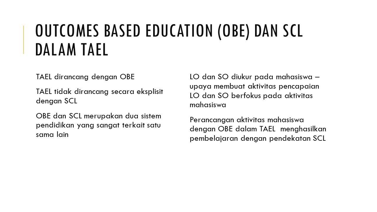 OUTCOMES BASED EDUCATION (OBE) DAN SCL DALAM TAEL TAEL dirancang dengan OBE TAEL tidak dirancang secara eksplisit dengan SCL OBE dan SCL merupakan dua