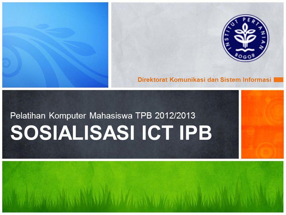 Direktorat Komunikasi dan Sistem Informasi Pelatihan Komputer Mahasiswa TPB 2012/2013 SOSIALISASI ICT IPB