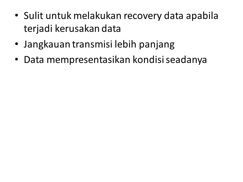 Sulit untuk melakukan recovery data apabila terjadi kerusakan data Jangkauan transmisi lebih panjang Data mempresentasikan kondisi seadanya