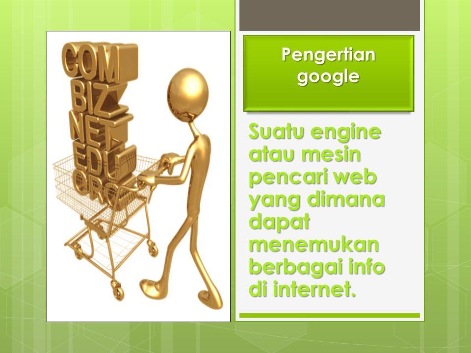 Pengertian google Suatu engine atau mesin pencari web yang dimana dapat menemukan berbagai info di internet.