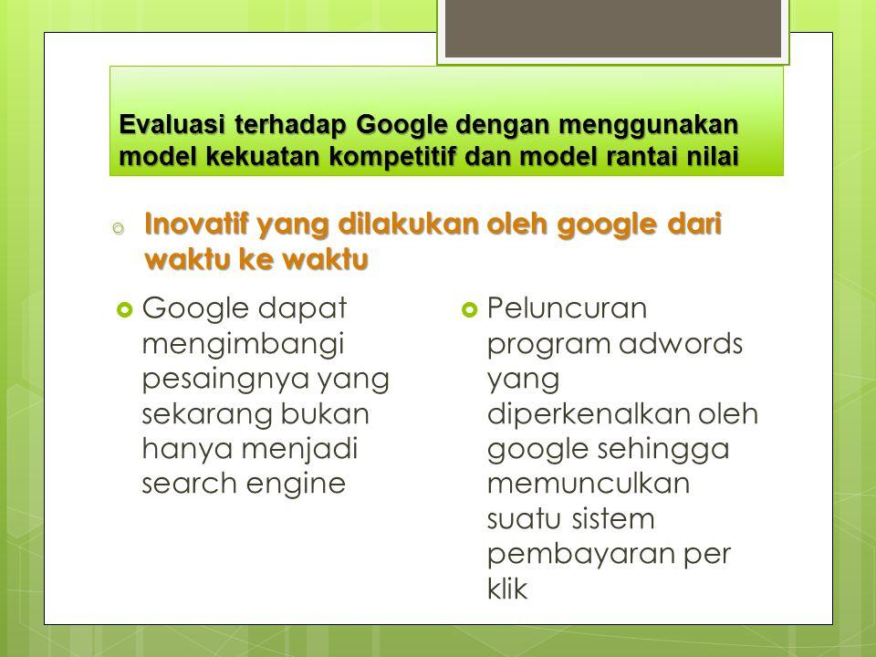 Evaluasi terhadap Google dengan menggunakan model kekuatan kompetitif dan model rantai nilai o Inovatif yang dilakukan oleh google dari waktu ke waktu