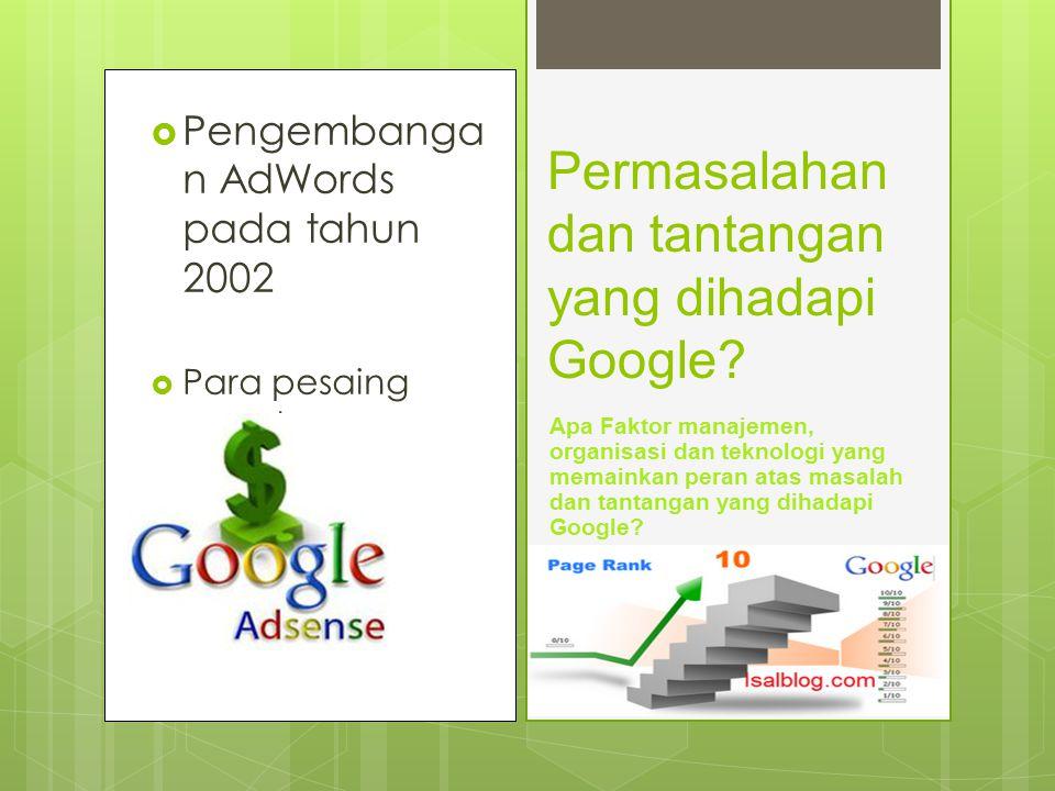  Pengembanga n AdWords pada tahun 2002  Para pesaing google Permasalahan dan tantangan yang dihadapi Google? Apa Faktor manajemen, organisasi dan te
