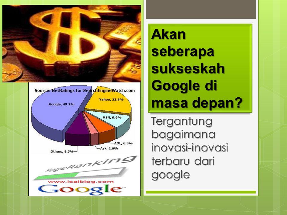 Akan seberapa sukseskah Google di masa depan? Tergantung bagaimana inovasi-inovasi terbaru dari google