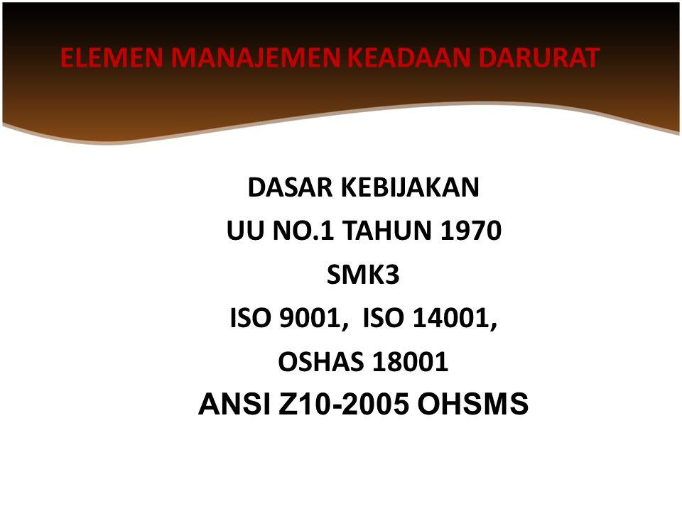 ELEMEN MANAJEMEN KEADAAN DARURAT DASAR KEBIJAKAN UU NO.1 TAHUN 1970 SMK3 ISO 9001, ISO 14001, OSHAS 18001 ANSI Z10-2005 OHSMS