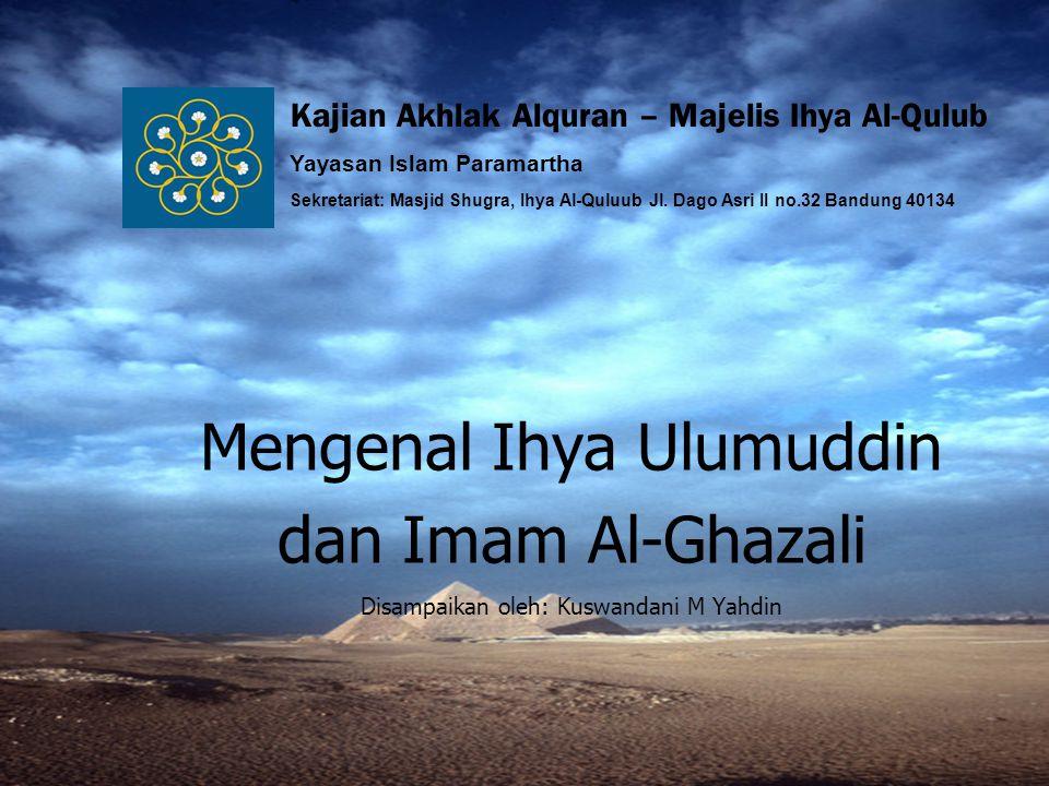 Sabtu, 8/12/20072 Riwayat Singkat Hujjatul Islam Imam Al-Ghazali Nama Lengkapnya: Muhammad bin Muhammad bin Muhammad bin Ahmad, Abu Hamid Al-Ghazali Ath-Thusi An-Naysaburi, Al-Faqih, Ash-Shufi, Asy-Syafi'I, Al- Asy'ari Lahir di Thusia, suatu kota di Khurasan Iran, pada tahun 450 H / 1058 M Sejak kecil mulai belajar ilmu fiqh dan akhlak, dan berpindah dari satu tempat ke tempat lain dari negerinya sendiri kemudian berpindah ke Jurjan, Nisapur, al- Askar, Menjadi guru besar di Perguruan Tinggi Nizamiyah di kota Baghdad Pada tahun 488 H, Al-Ghazali pergi ke Mekkah menunaikan haji, terus ke negeri Syam, Damaskus, dan di sebuah Masjid Al-Umawi, beliau memulai menyusun kitab yang beliau namai dengan kitab Ihya Ulumuddin Usai menyelesaikan kitab itu, kembali ke Bagdhad dan mengadakan majlis pengajaran dan menerangkan isi dan maksud dari kitab tersebut Beliau kemudian melanjutkan kehidupannya di negeri Nisapur dan mengajar sebentar di Perguruan Nizamiyah Nisapur, hingga akhirnya kembali negerinya di Thusia, dan terus mengajari para penuntut ilmu dari bebagai negeri yang datang ke kampung halamannya hingga akhir hayat beliau pada hari senin 14 Jumadil Akhir tahun 505 H / 1111 M di Thusia