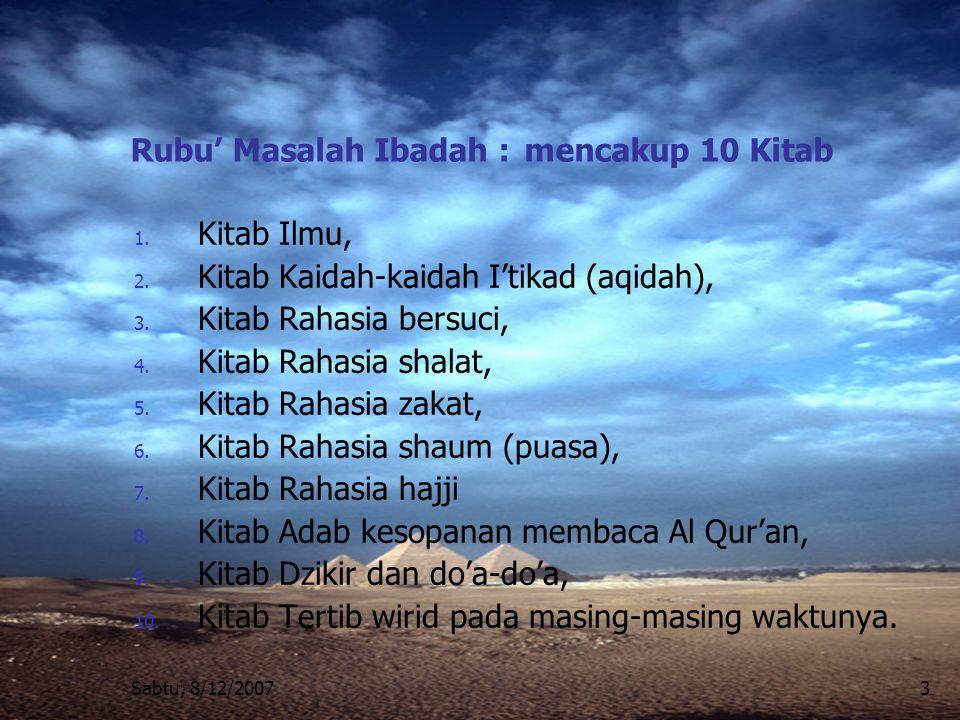 Sabtu, 8/12/20073 Rubu' Masalah Ibadah : mencakup 10 Kitab 1. Kitab Ilmu, 2. Kitab Kaidah-kaidah I'tikad (aqidah), 3. Kitab Rahasia bersuci, 4. Kitab