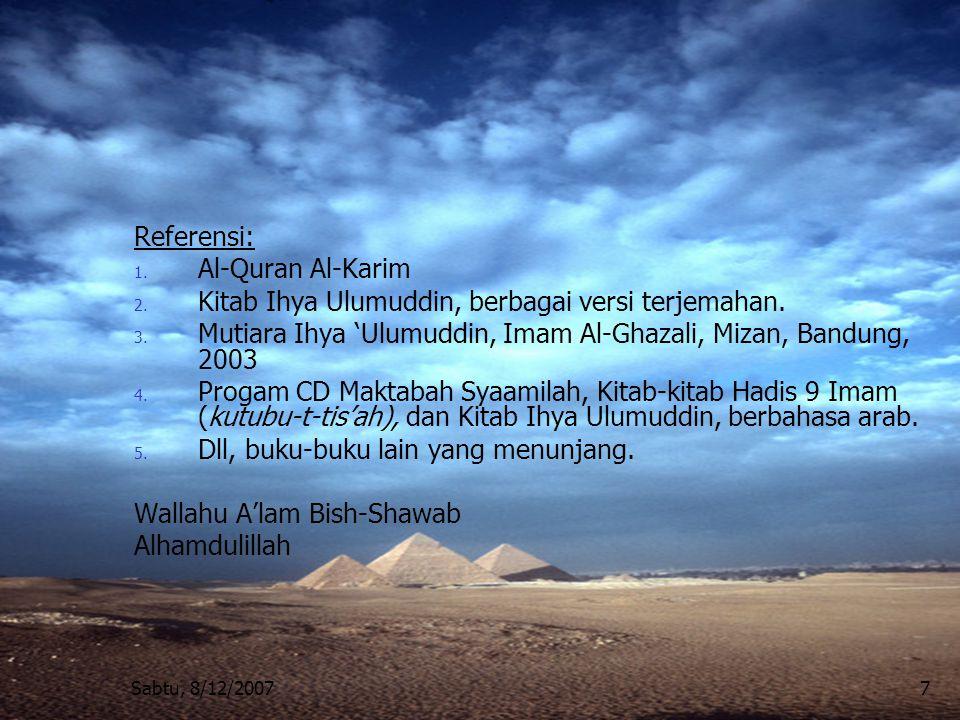 Sabtu, 8/12/20077 Referensi: 1. Al-Quran Al-Karim 2. Kitab Ihya Ulumuddin, berbagai versi terjemahan. 3. Mutiara Ihya 'Ulumuddin, Imam Al-Ghazali, Miz