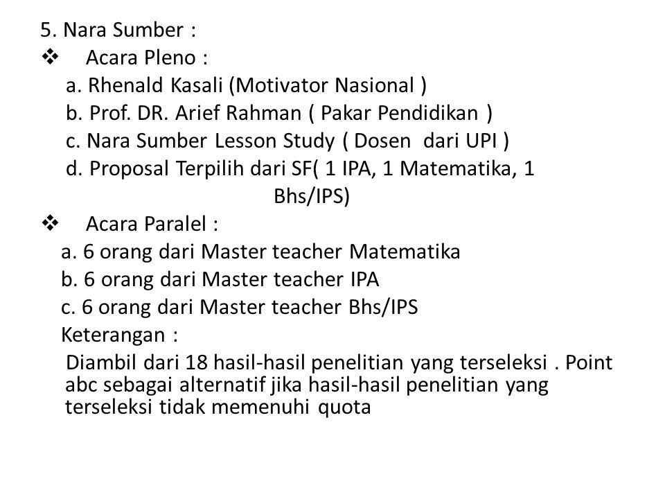 5. Nara Sumber :  Acara Pleno : a. Rhenald Kasali (Motivator Nasional ) b. Prof. DR. Arief Rahman ( Pakar Pendidikan ) c. Nara Sumber Lesson Study (
