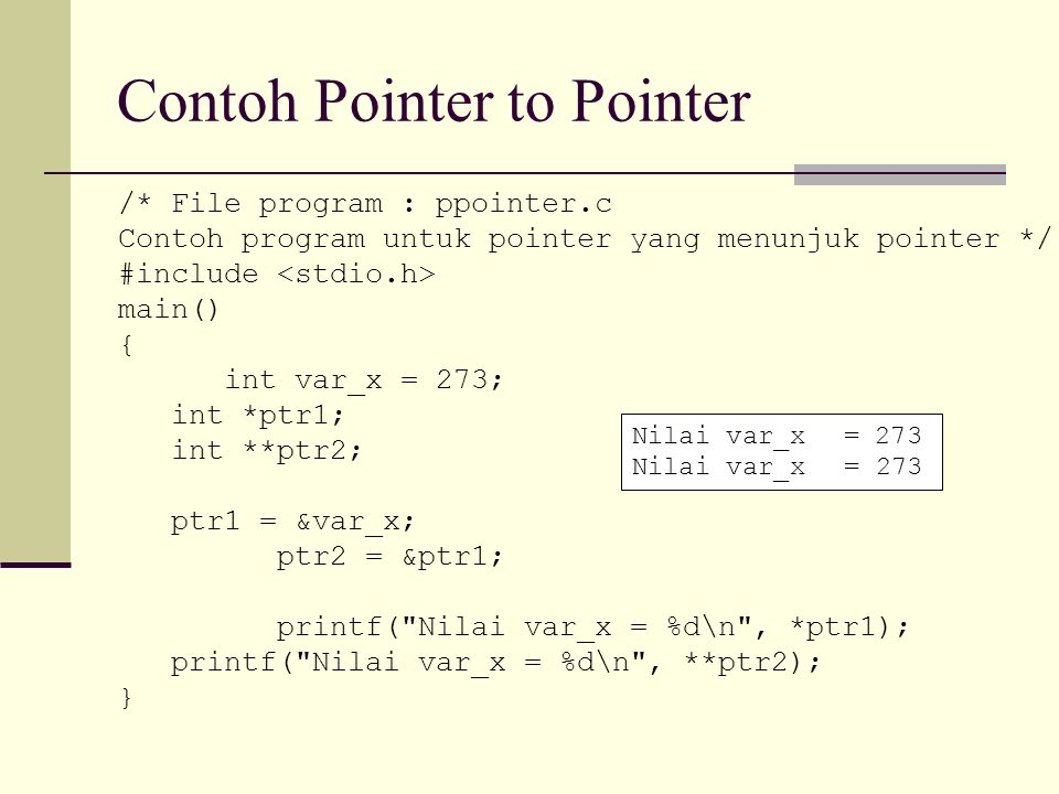 Contoh Pointer to Pointer /* File program : ppointer.c Contoh program untuk pointer yang menunjuk pointer */ #include main() { int var_x = 273; int *p