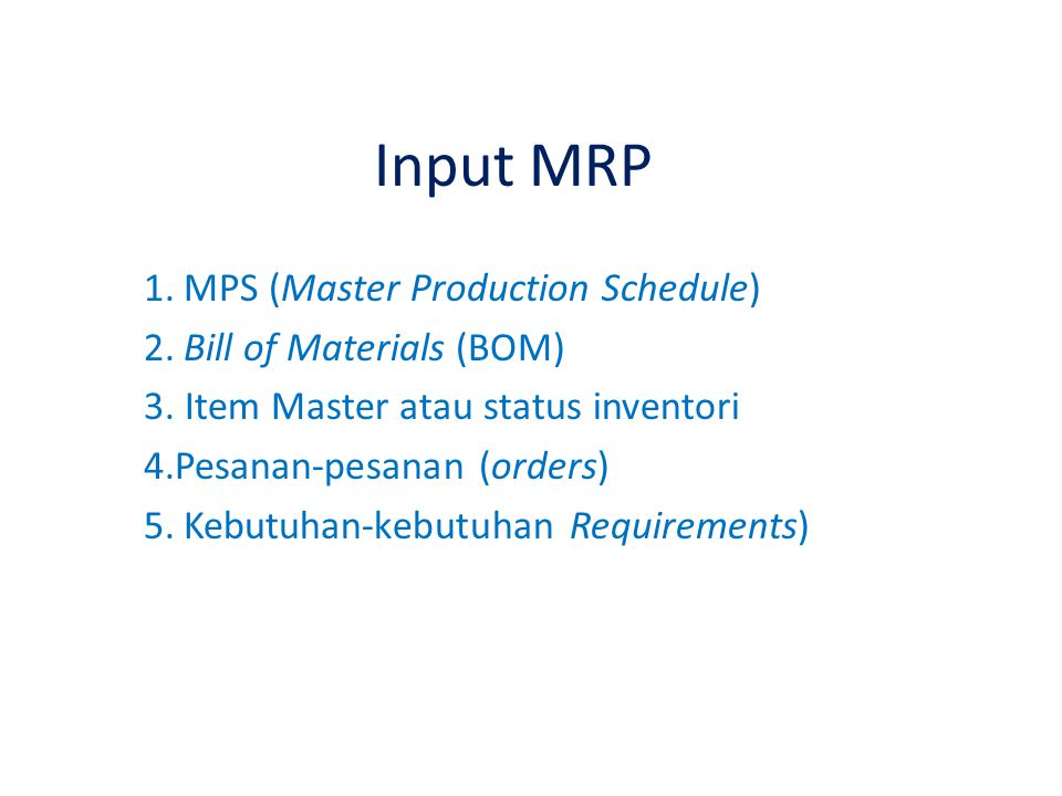 Input MRP 1.MPS (Master Production Schedule) 2.Bill of Materials (BOM) 3. Item Master atau status inventori 4.Pesanan-pesanan (orders) 5.Kebutuhan-keb