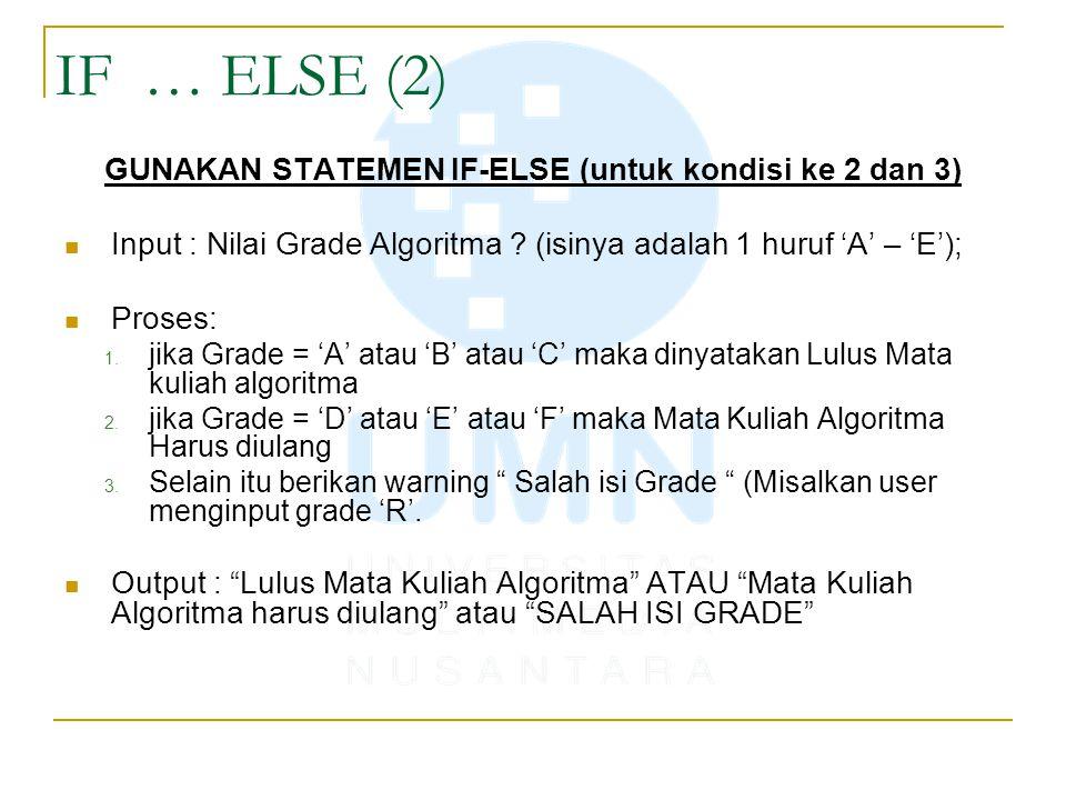 IF … ELSE (2) GUNAKAN STATEMEN IF-ELSE (untuk kondisi ke 2 dan 3) Input : Nilai Grade Algoritma ? (isinya adalah 1 huruf 'A' – 'E'); Proses: 1. jika G