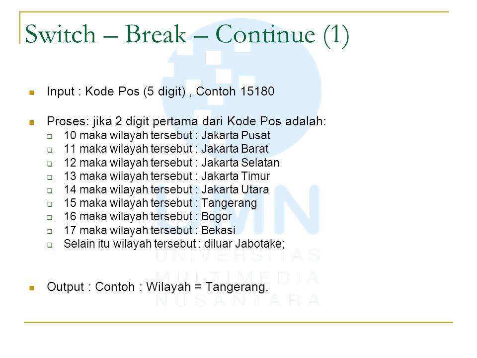 Switch – Break – Continue (1) Input : Kode Pos (5 digit), Contoh 15180 Proses: jika 2 digit pertama dari Kode Pos adalah:  10 maka wilayah tersebut :