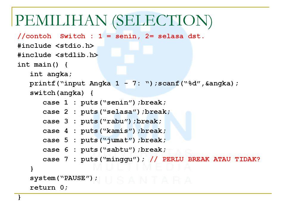 PEMILIHAN (SELECTION) //contoh : Switch #include int main() { int nilai; printf( input nilai : );scanf( %d ,&nilai); switch(nilai/10) { case 10 : case 9 : case 8 : puts( hebat );break; case 7 : case 6 : puts( cukup );break; case 5 : puts( buruk );break; default: puts( Anda harus mengulang ! ); } system( PAUSE ); return 0; }
