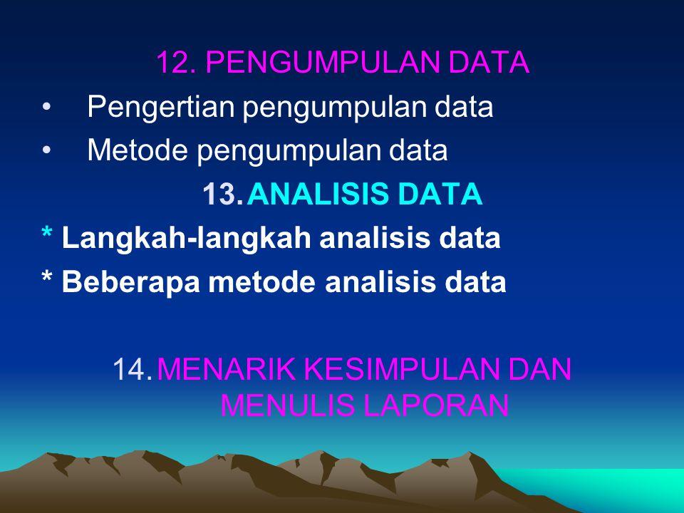 12. PENGUMPULAN DATA Pengertian pengumpulan data Metode pengumpulan data 13.ANALISIS DATA * Langkah-langkah analisis data * Beberapa metode analisis d
