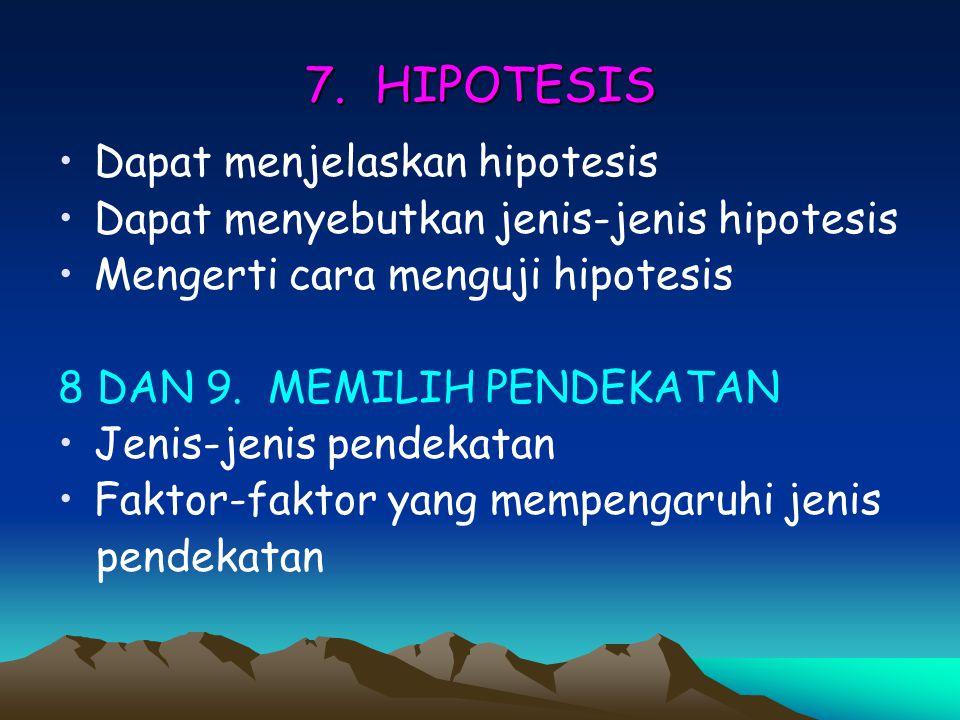 7. HIPOTESIS Dapat menjelaskan hipotesis Dapat menyebutkan jenis-jenis hipotesis Mengerti cara menguji hipotesis 8 DAN 9. MEMILIH PENDEKATAN Jenis-jen