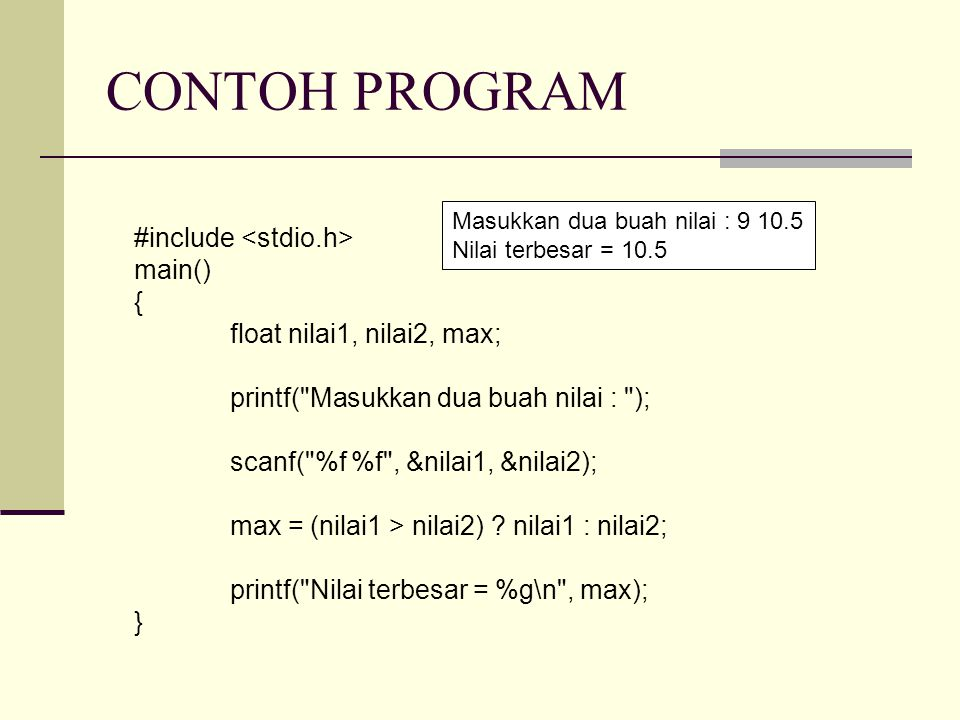 CONTOH PROGRAM #include main() { float nilai1, nilai2, max; printf( Masukkan dua buah nilai : ); scanf( %f %f , &nilai1, &nilai2); max = (nilai1 > nilai2) .