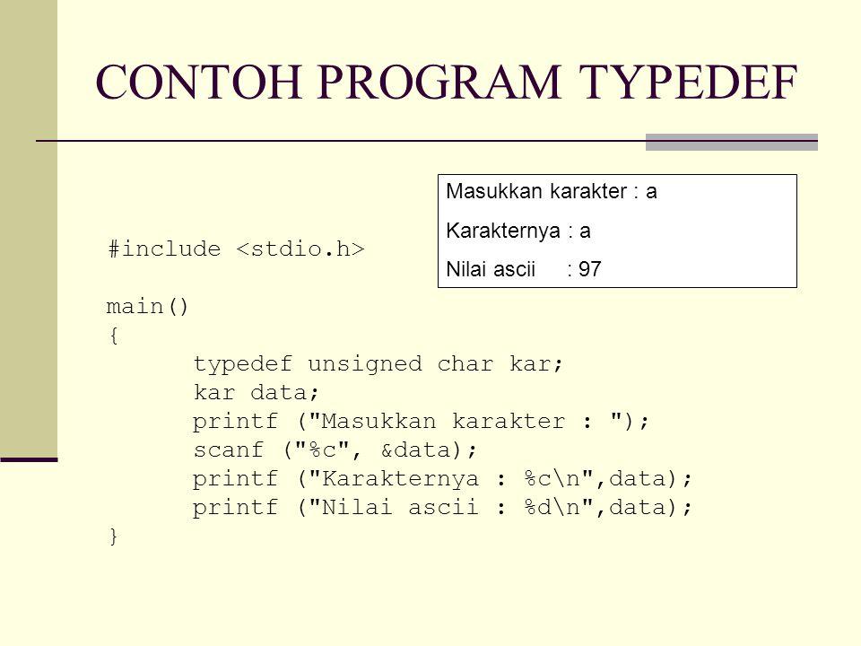 CONTOH PROGRAM TYPEDEF #include main() { typedef unsigned char kar; kar data; printf ( Masukkan karakter : ); scanf ( %c , &data); printf ( Karakternya : %c\n ,data); printf ( Nilai ascii : %d\n ,data); } Masukkan karakter : a Karakternya : a Nilai ascii : 97