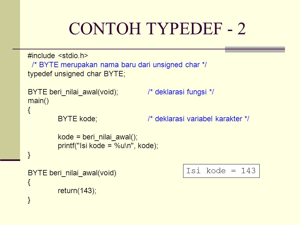 CONTOH TYPEDEF - 2 #include /* BYTE merupakan nama baru dari unsigned char */ typedef unsigned char BYTE; BYTE beri_nilai_awal(void);/* deklarasi fungsi */ main() { BYTE kode;/* deklarasi variabel karakter */ kode = beri_nilai_awal(); printf( Isi kode = %u\n , kode); } BYTE beri_nilai_awal(void) { return(143); } Isi kode = 143