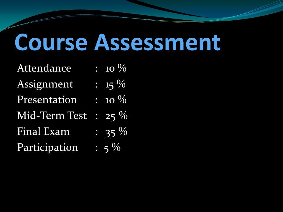 Course Assessment Attendance:10 % Assignment:15 % Presentation:10 % Mid-Term Test:25 % Final Exam:35 % Participation:5 %