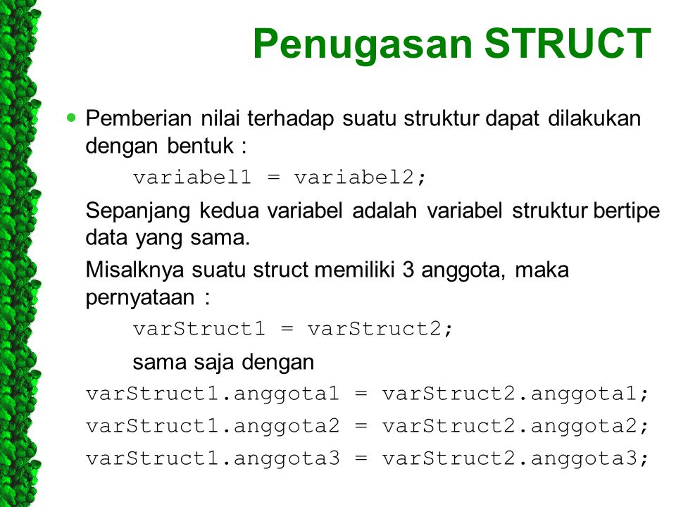 Penugasan STRUCT Pemberian nilai terhadap suatu struktur dapat dilakukan dengan bentuk : variabel1 = variabel2; Sepanjang kedua variabel adalah variab