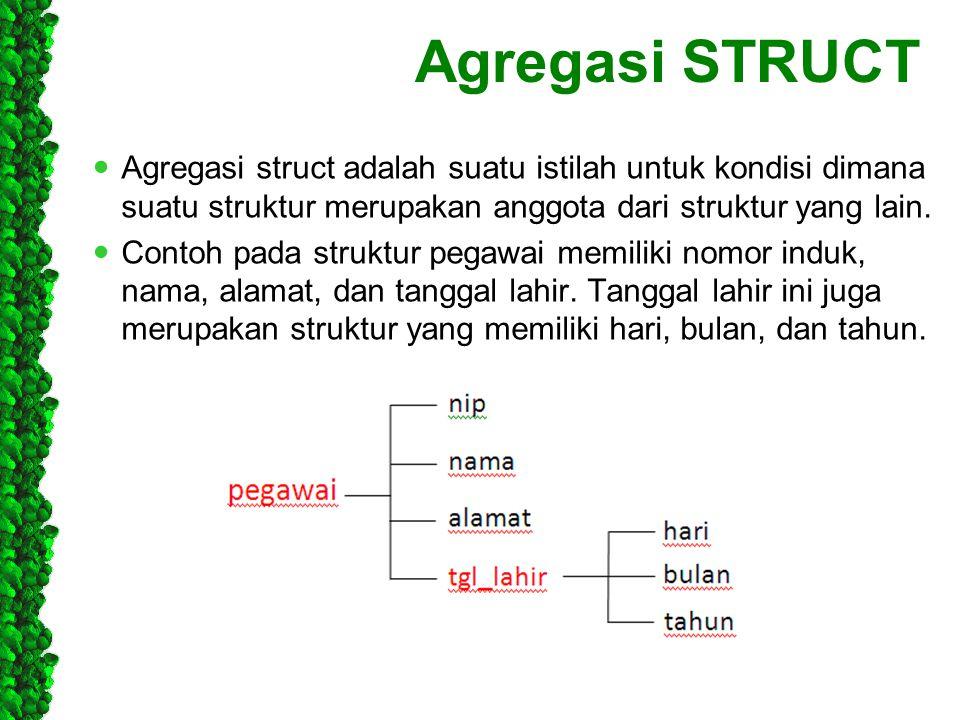 Agregasi STRUCT Agregasi struct adalah suatu istilah untuk kondisi dimana suatu struktur merupakan anggota dari struktur yang lain. Contoh pada strukt