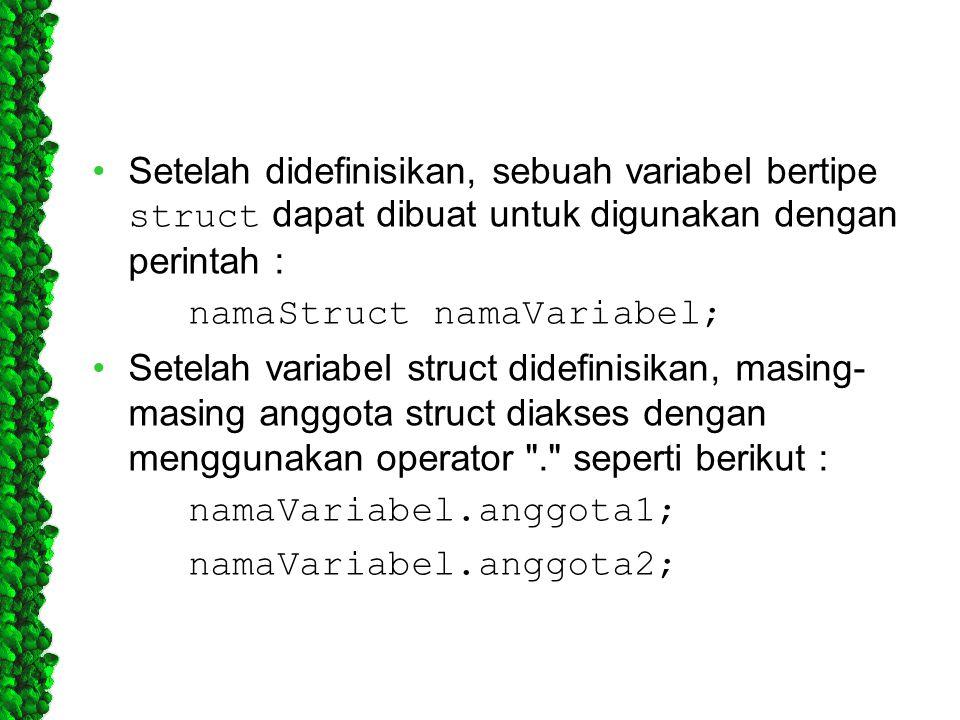 Setelah didefinisikan, sebuah variabel bertipe struct dapat dibuat untuk digunakan dengan perintah : namaStruct namaVariabel; Setelah variabel struct