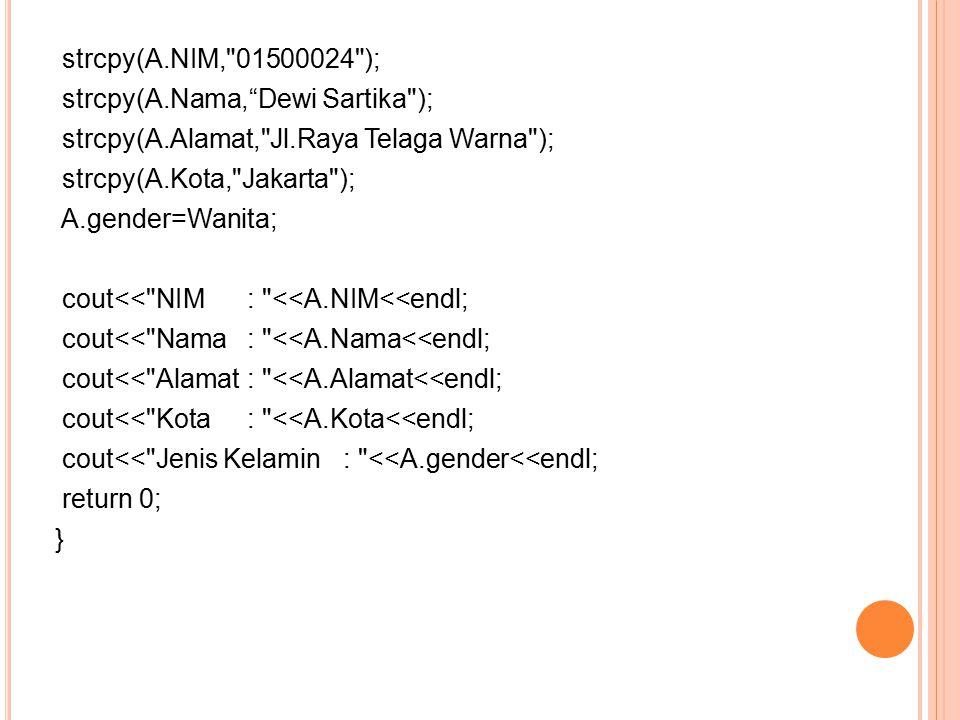 strcpy(A.NIM, 01500024 ); strcpy(A.Nama, Dewi Sartika ); strcpy(A.Alamat, Jl.Raya Telaga Warna ); strcpy(A.Kota, Jakarta ); A.gender=Wanita; cout<< NIM: <<A.NIM<<endl; cout<< Nama : <<A.Nama<<endl; cout<< Alamat: <<A.Alamat<<endl; cout<< Kota : <<A.Kota<<endl; cout<< Jenis Kelamin: <<A.gender<<endl; return 0; }