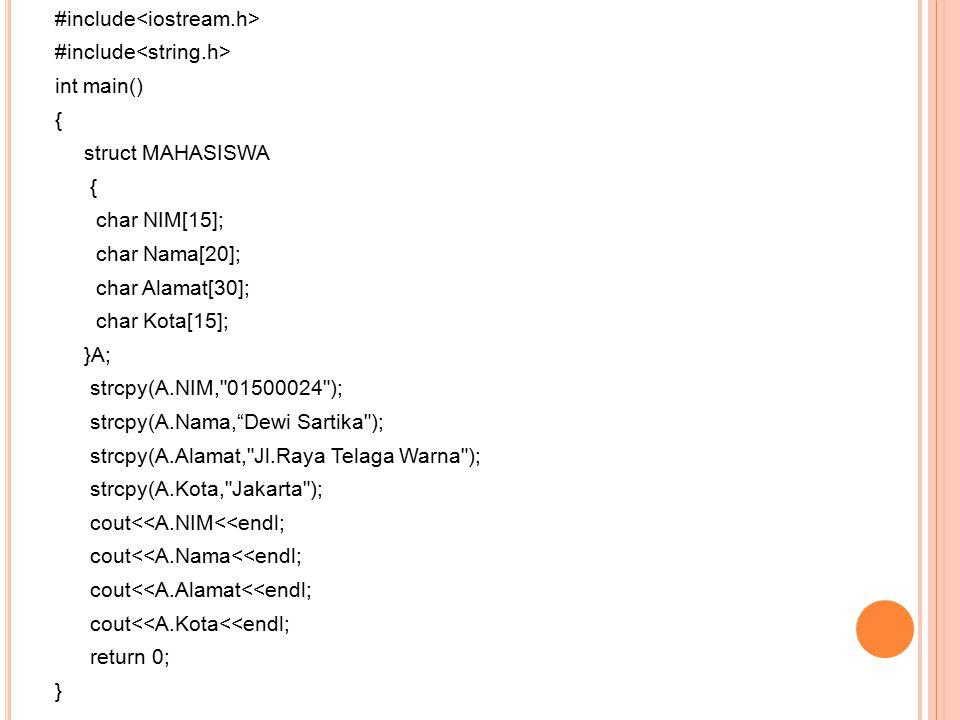 #include int main() { struct MAHASISWA { char NIM[15]; char Nama[20]; char Alamat[30]; char Kota[15]; }A; strcpy(A.NIM, 01500024 ); strcpy(A.Nama, Dewi Sartika ); strcpy(A.Alamat, Jl.Raya Telaga Warna ); strcpy(A.Kota, Jakarta ); cout<<A.NIM<<endl; cout<<A.Nama<<endl; cout<<A.Alamat<<endl; cout<<A.Kota<<endl; return 0; }