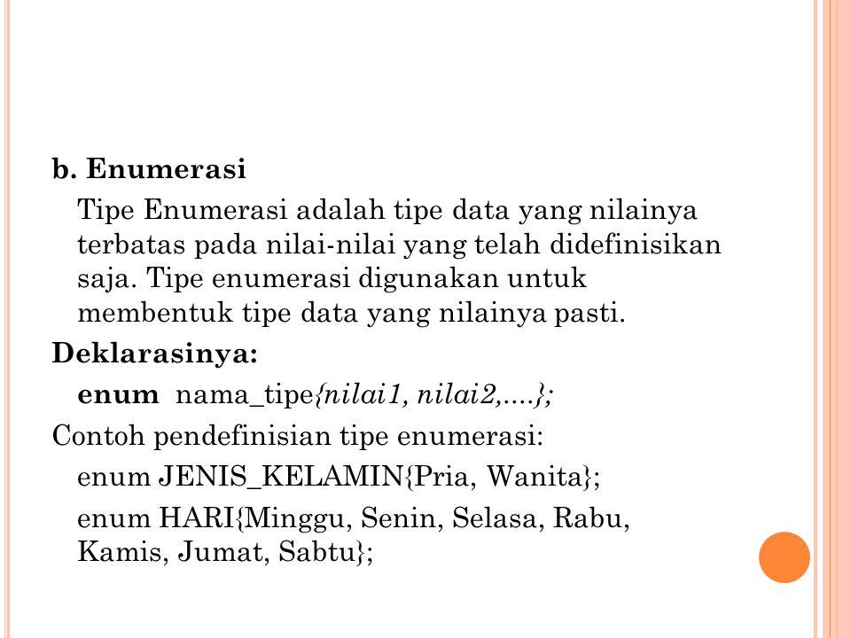 b. Enumerasi Tipe Enumerasi adalah tipe data yang nilainya terbatas pada nilai-nilai yang telah didefinisikan saja. Tipe enumerasi digunakan untuk mem