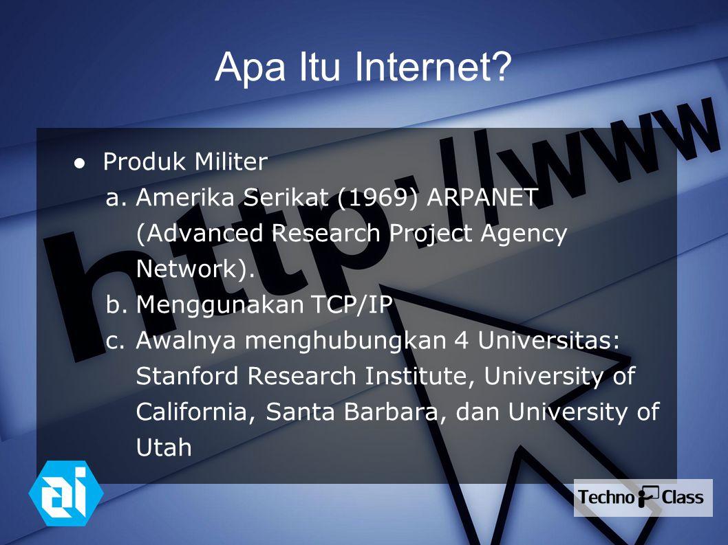 Apa Itu Internet? ● Produk Militer a.Amerika Serikat (1969) ARPANET (Advanced Research Project Agency Network). b.Menggunakan TCP/IP c.Awalnya menghub