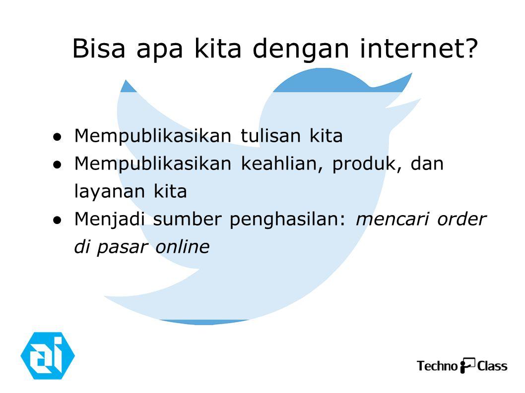 Bisa apa kita dengan internet? ● Mempublikasikan tulisan kita ● Mempublikasikan keahlian, produk, dan layanan kita ● Menjadi sumber penghasilan: menca