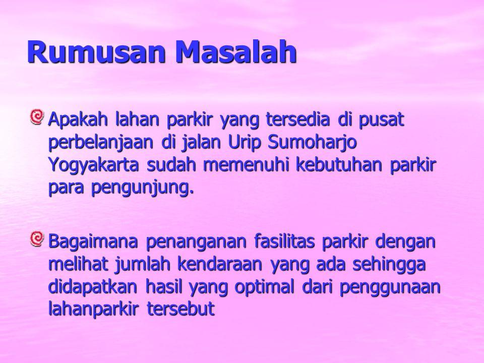 Rumusan Masalah Apakah lahan parkir yang tersedia di pusat perbelanjaan di jalan Urip Sumoharjo Yogyakarta sudah memenuhi kebutuhan parkir para pengun